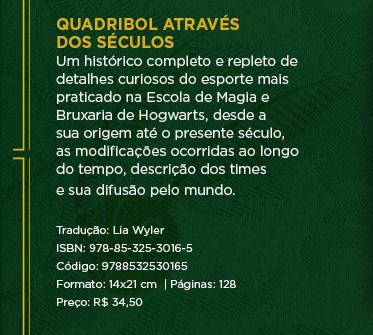 Quadribol através dos séculos - Um histórico completo e repleto de detalhes curiosos do esporte mais praticado na Escola de Magia e Bruxaria de Hogwarts, desde a sua origem até o presente século, as modificações ocorridas ao longo do tempo, descrição dos times e sua difusão pelo mundo. ** Tradução: Lia Wyler ** ISBN: 978-85-325-3016-5 ** Código: 9788532530165 ** Formato: 14x21 cm  | Páginas: 128 ** Preço: R$ 34,50